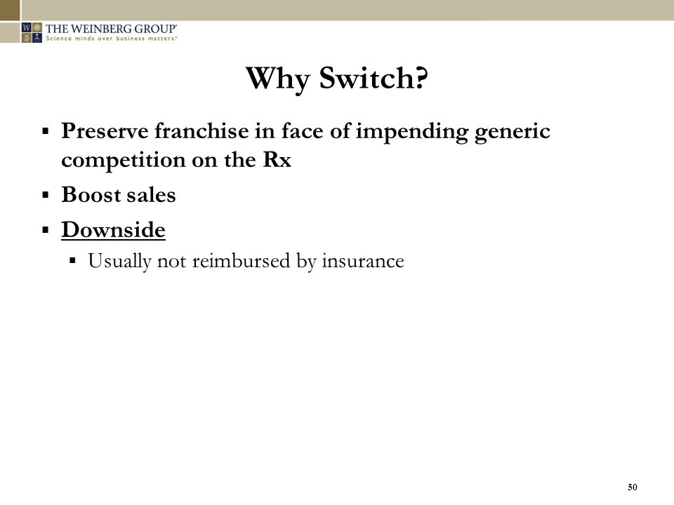 50 Why Switch?  Preserve franchise in face of impending generic competition on the Rx  Boost sales  Downside  Usually not reimbursed by insurance