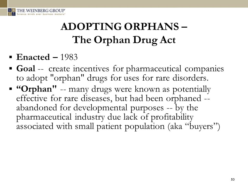 53 ADOPTING ORPHANS – The Orphan Drug Act  Enacted – 1983  Goal -- create incentives for pharmaceutical companies to adopt