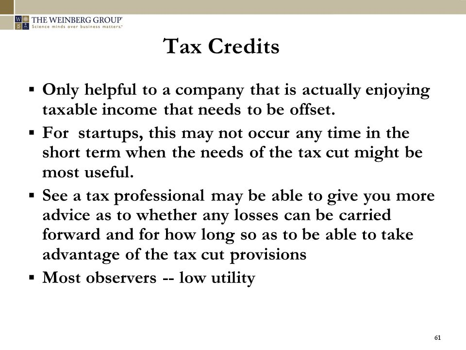 61 Tax Credits  Only helpful to a company that is actually enjoying taxable income that needs to be offset.  For startups, this may not occur any ti
