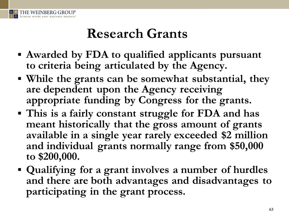 63 Research Grants  Awarded by FDA to qualified applicants pursuant to criteria being articulated by the Agency.  While the grants can be somewhat s