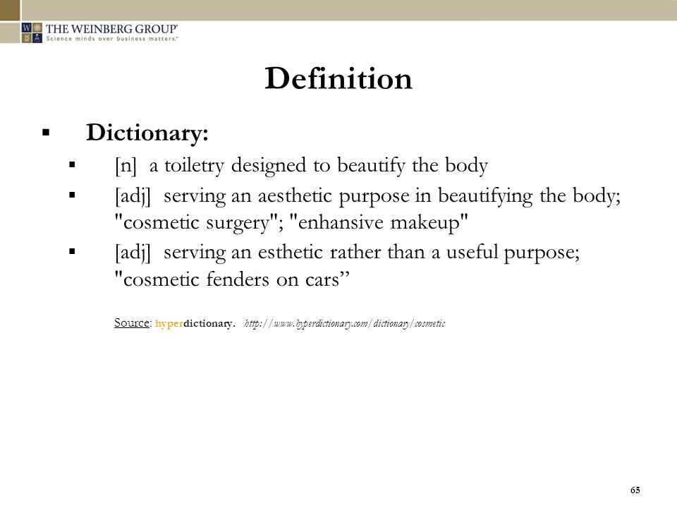 65 Definition  Dictionary:  [n] a toiletry designed to beautify the body  [adj] serving an aesthetic purpose in beautifying the body;