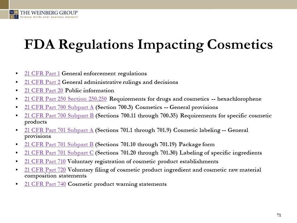 71 FDA Regulations Impacting Cosmetics  21 CFR Part 1 General enforcement regulations 21 CFR Part 1  21 CFR Part 2 General administrative rulings an