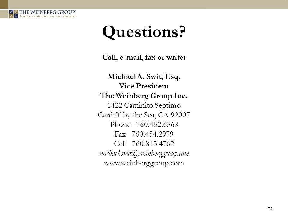 73 Call, e-mail, fax or write: Michael A. Swit, Esq. Vice President The Weinberg Group Inc. 1422 Caminito Septimo Cardiff by the Sea, CA 92007 Phone 7