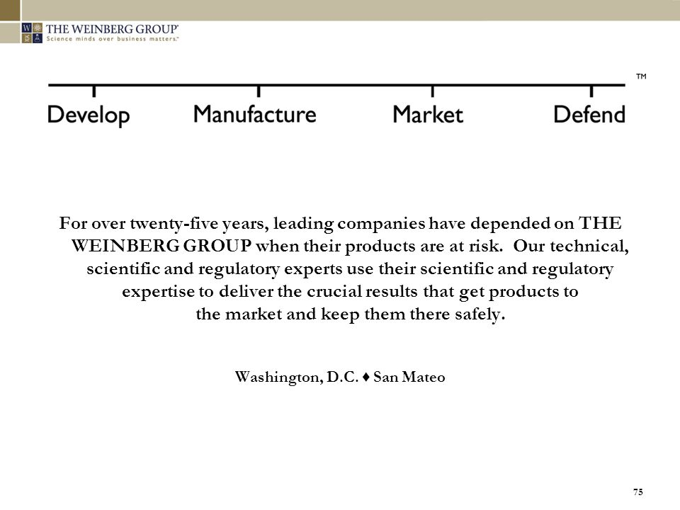 75 For over twenty-five years, leading companies have depended on THE WEINBERG GROUP when their products are at risk. Our technical, scientific and re