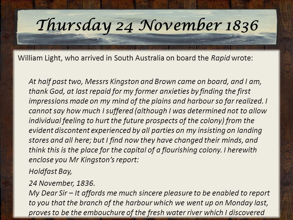Thursday 24 November 1836 William Light, who arrived in South Australia on board the Rapid wrote: At half past two, Messrs Kingston and Brown came on board, and I am, thank God, at last repaid for my former anxieties by finding the first impressions made on my mind of the plains and harbour so far realized.