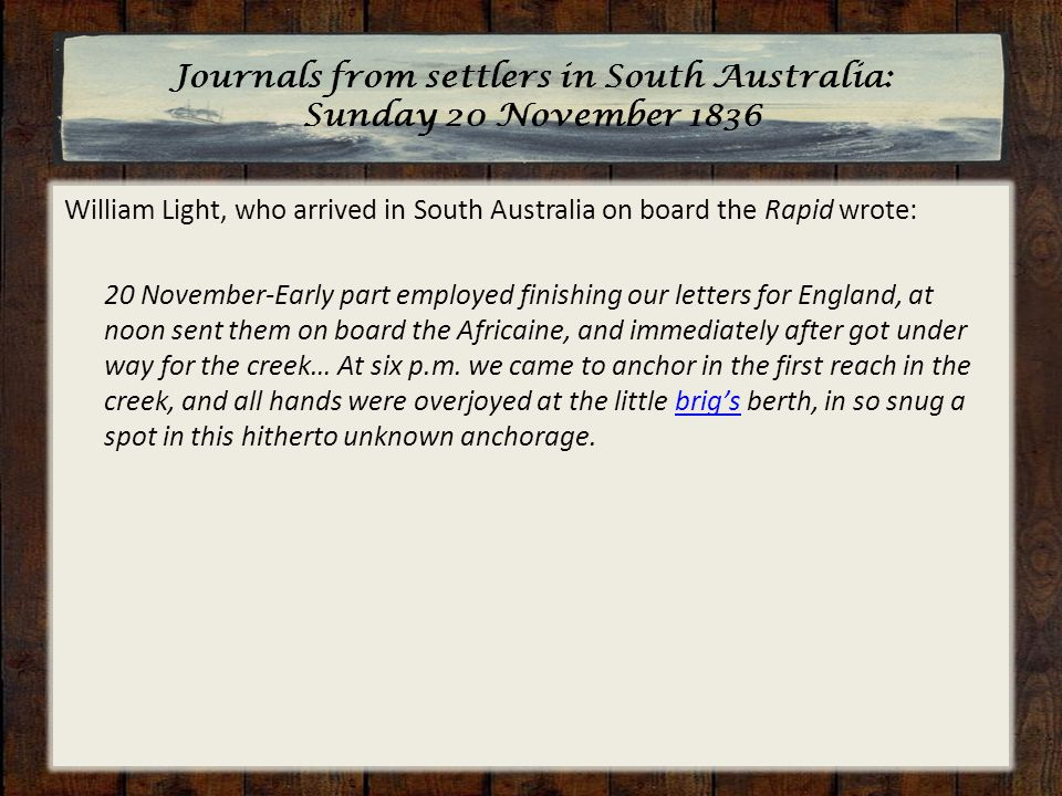 Journals from settlers in South Australia: Sunday 20 November 1836 William Light, who arrived in South Australia on board the Rapid wrote: 20 November-Early part employed finishing our letters for England, at noon sent them on board the Africaine, and immediately after got under way for the creek… At six p.m.