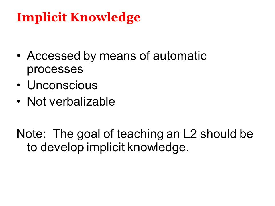 Implicit Knowledge Accessed by means of automatic processes Unconscious Not verbalizable Note: The goal of teaching an L2 should be to develop implici