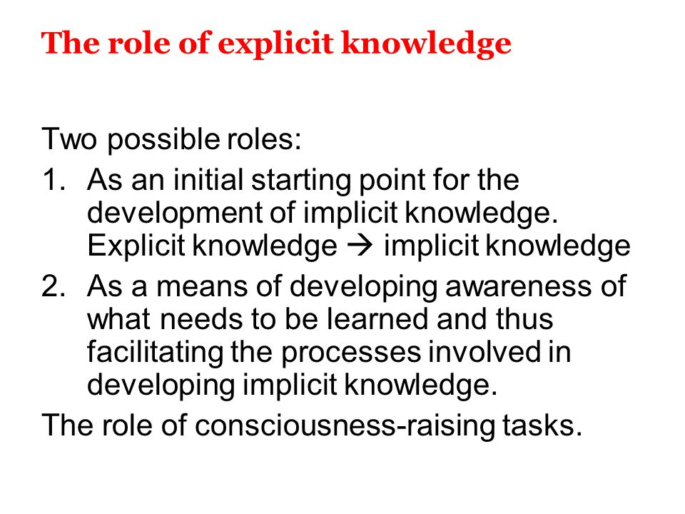 The role of explicit knowledge Two possible roles: 1.As an initial starting point for the development of implicit knowledge. Explicit knowledge  impl