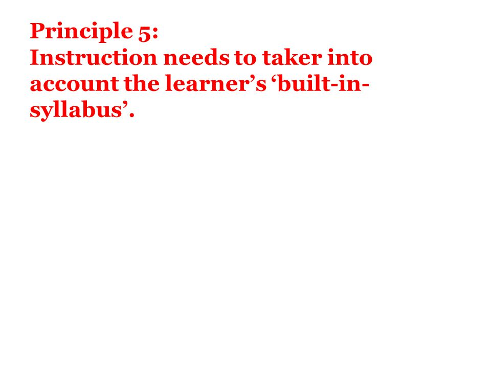 Principle 5: Instruction needs to taker into account the learner's 'built-in- syllabus'.