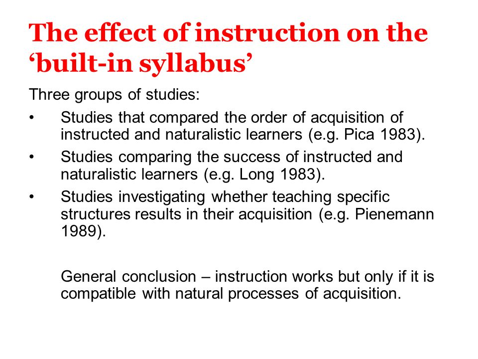 The effect of instruction on the 'built-in syllabus' Three groups of studies: Studies that compared the order of acquisition of instructed and natural