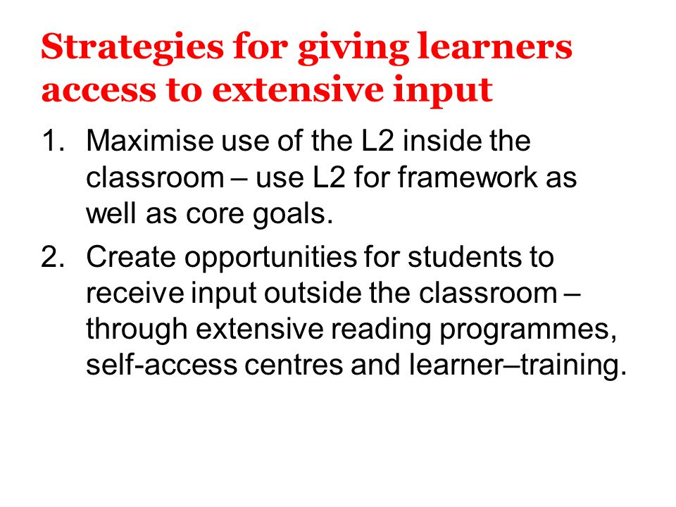 Strategies for giving learners access to extensive input 1.Maximise use of the L2 inside the classroom – use L2 for framework as well as core goals. 2