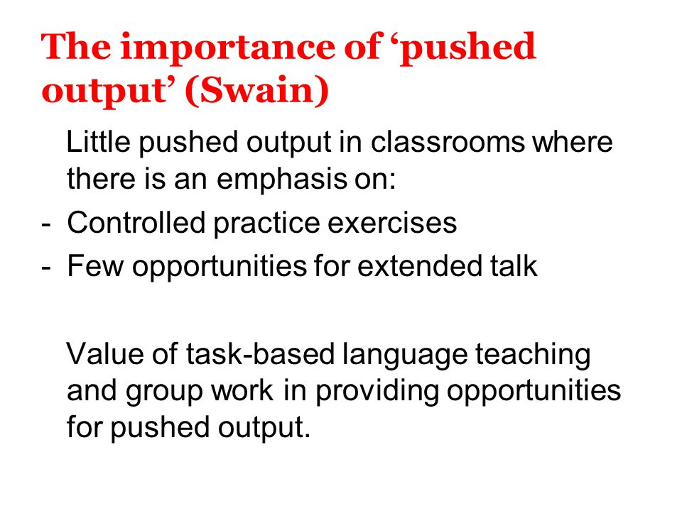 The importance of 'pushed output' (Swain) Little pushed output in classrooms where there is an emphasis on: -Controlled practice exercises -Few opport