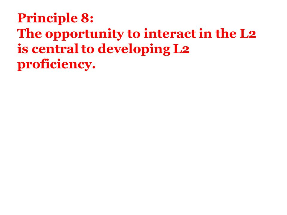 Principle 8: The opportunity to interact in the L2 is central to developing L2 proficiency.