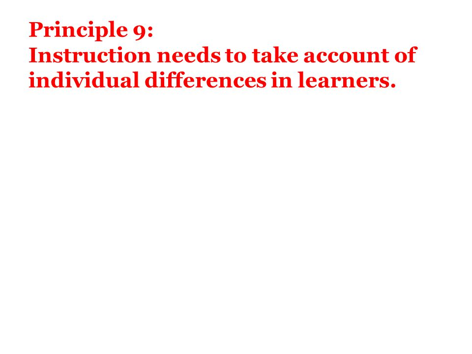 Principle 9: Instruction needs to take account of individual differences in learners.