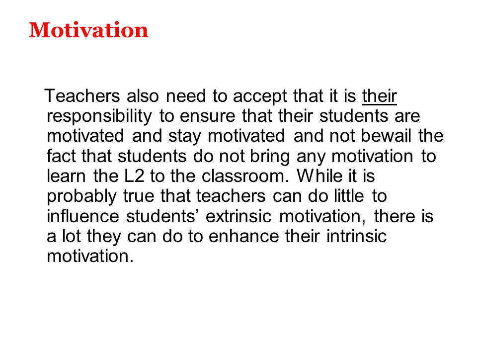 Motivation Teachers also need to accept that it is their responsibility to ensure that their students are motivated and stay motivated and not bewail