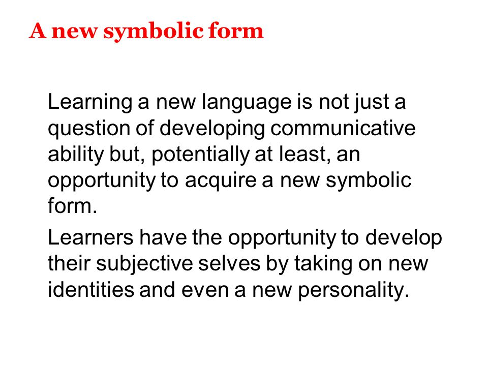 A new symbolic form Learning a new language is not just a question of developing communicative ability but, potentially at least, an opportunity to ac