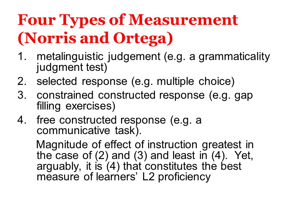 Four Types of Measurement (Norris and Ortega) 1.metalinguistic judgement (e.g. a grammaticality judgment test) 2.selected response (e.g. multiple choi