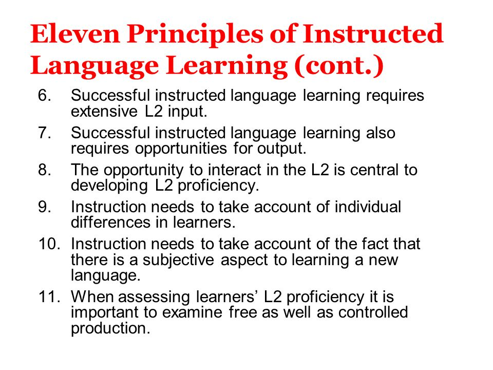 Eleven Principles of Instructed Language Learning (cont.) 6.Successful instructed language learning requires extensive L2 input. 7.Successful instruct