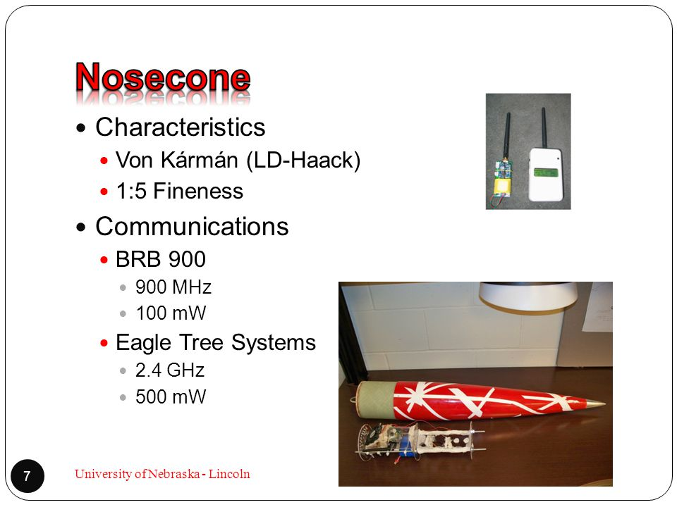 Characteristics Von Kármán (LD-Haack) 1:5 Fineness Communications BRB 900 900 MHz 100 mW Eagle Tree Systems 2.4 GHz 500 mW 7 University of Nebraska -