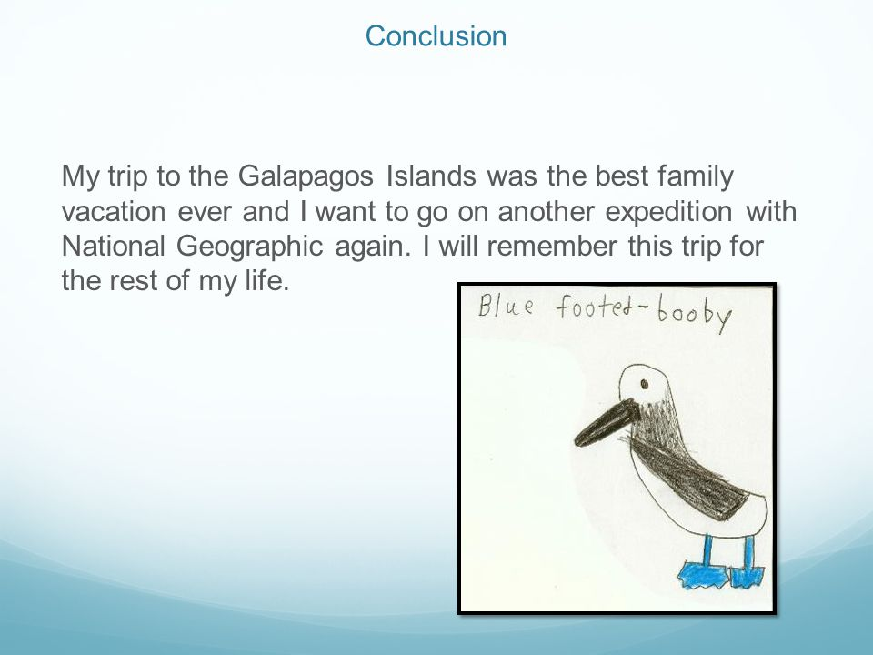 Conclusion My trip to the Galapagos Islands was the best family vacation ever and I want to go on another expedition with National Geographic again. I