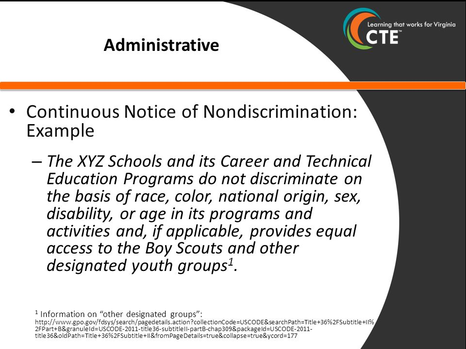 Administrative Continuous Notice of Nondiscrimination: Example – The XYZ Schools and its Career and Technical Education Programs do not discriminate o