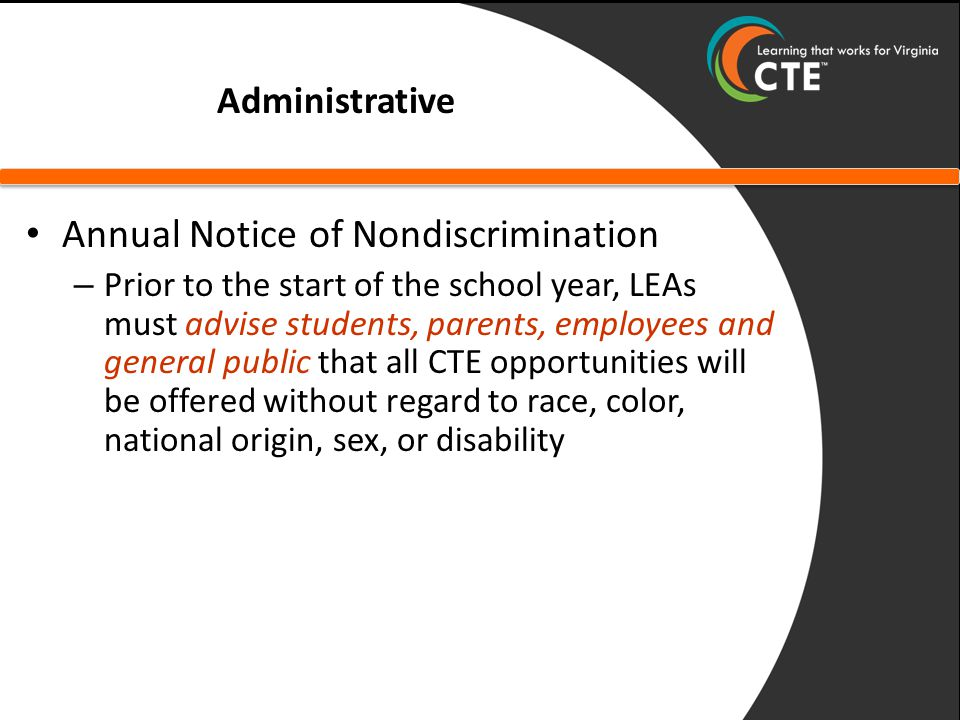 Administrative Annual Notice of Nondiscrimination – Prior to the start of the school year, LEAs must advise students, parents, employees and general public that all CTE opportunities will be offered without regard to race, color, national origin, sex, or disability