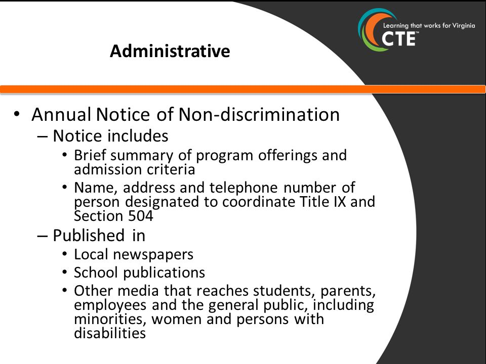 Administrative Annual Notice of Non-discrimination – Notice includes Brief summary of program offerings and admission criteria Name, address and telephone number of person designated to coordinate Title IX and Section 504 – Published in Local newspapers School publications Other media that reaches students, parents, employees and the general public, including minorities, women and persons with disabilities