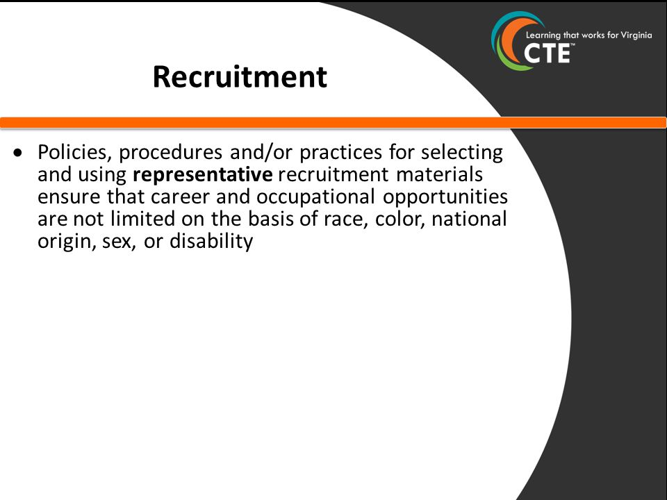 Recruitment  Policies, procedures and/or practices for selecting and using representative recruitment materials ensure that career and occupational opportunities are not limited on the basis of race, color, national origin, sex, or disability