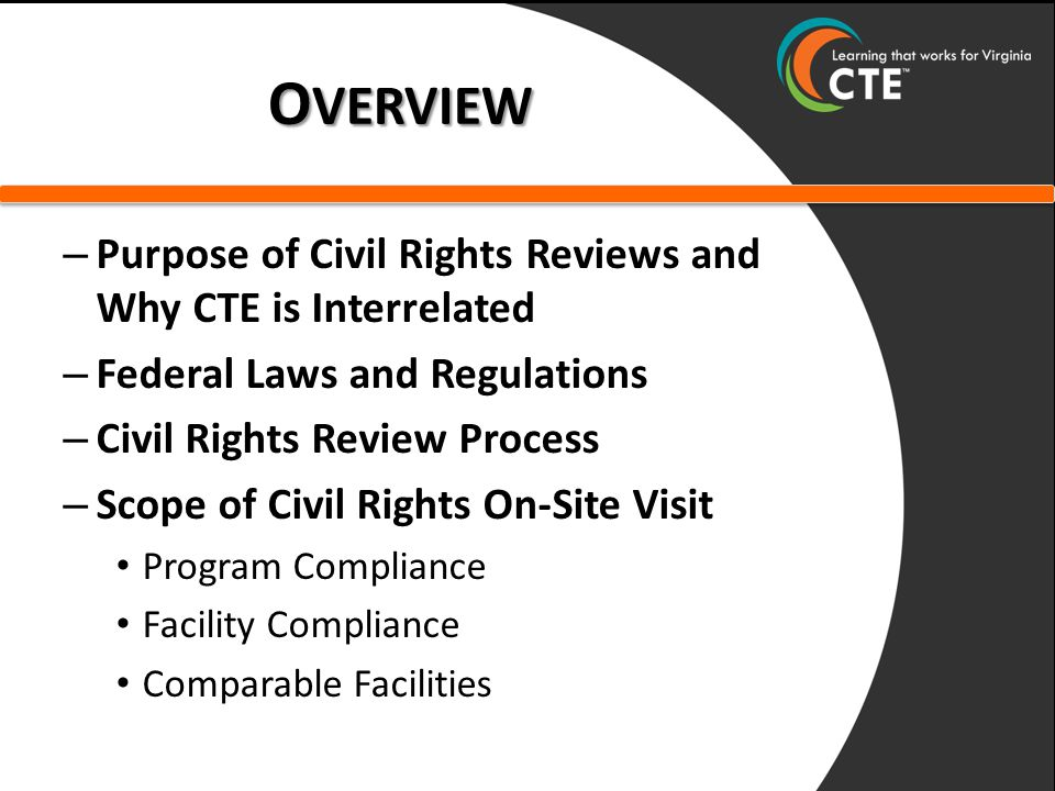 O VERVIEW – Purpose of Civil Rights Reviews and Why CTE is Interrelated – Federal Laws and Regulations – Civil Rights Review Process – Scope of Civil