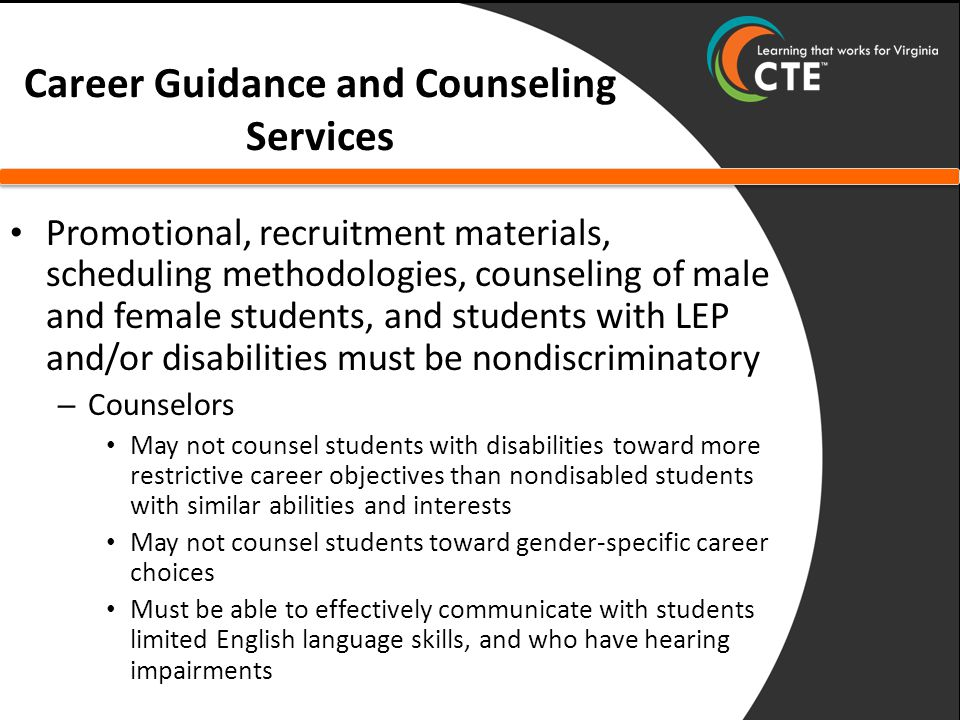 Career Guidance and Counseling Services Promotional, recruitment materials, scheduling methodologies, counseling of male and female students, and students with LEP and/or disabilities must be nondiscriminatory – Counselors May not counsel students with disabilities toward more restrictive career objectives than nondisabled students with similar abilities and interests May not counsel students toward gender-specific career choices Must be able to effectively communicate with students limited English language skills, and who have hearing impairments