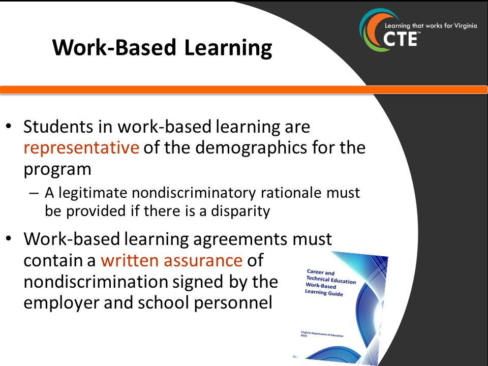 Work-Based Learning Students in work-based learning are representative of the demographics for the program – A legitimate nondiscriminatory rationale must be provided if there is a disparity Work-based learning agreements must contain a written assurance of nondiscrimination signed by the employer and school personnel