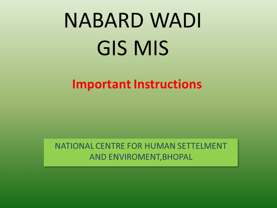 NABARD WADI GIS MIS NATIONAL CENTRE FOR HUMAN SETTELMENT AND ENVIROMENT,BHOPAL Important Instructions