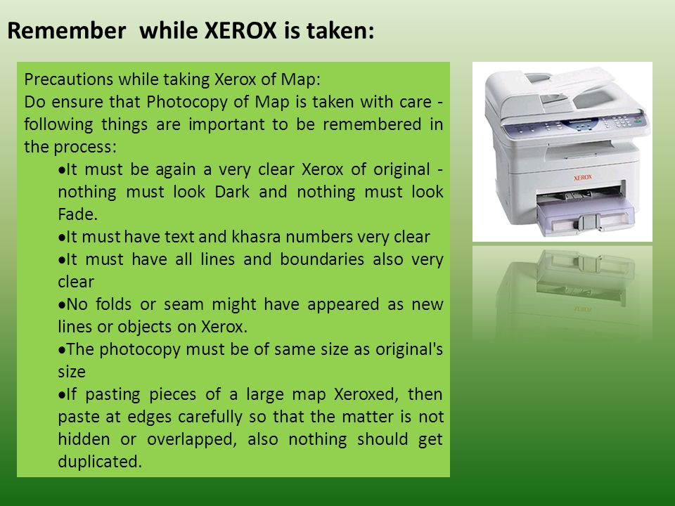 Remember while XEROX is taken: Precautions while taking Xerox of Map: Do ensure that Photocopy of Map is taken with care - following things are important to be remembered in the process:  It must be again a very clear Xerox of original - nothing must look Dark and nothing must look Fade.
