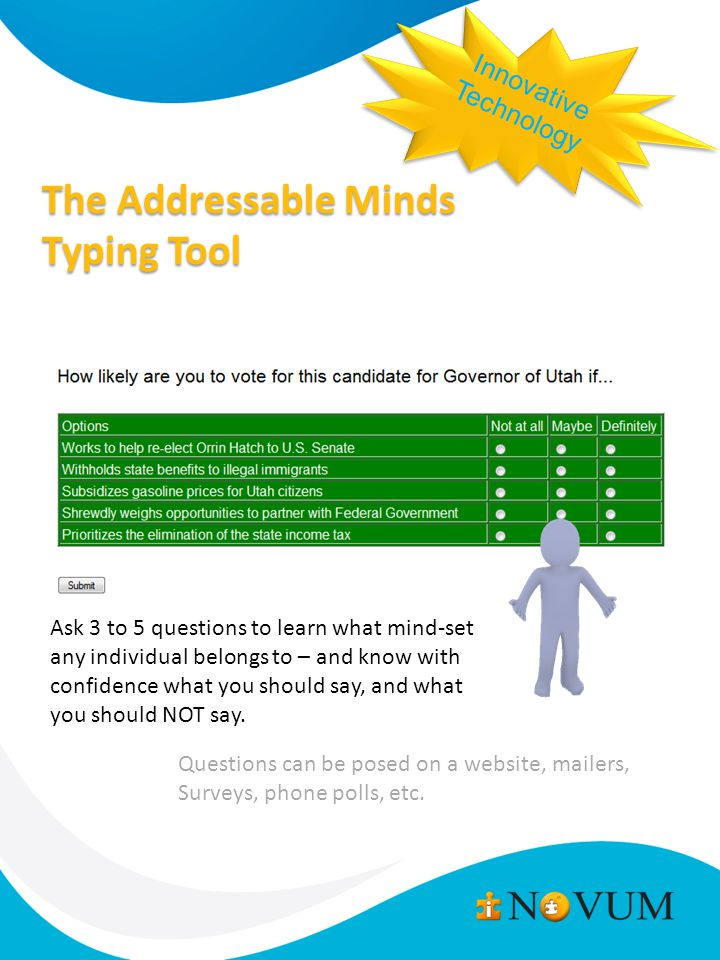 The Addressable Minds Typing Tool Innovative Technology Innovative Technology Ask 3 to 5 questions to learn what mind-set any individual belongs to – and know with confidence what you should say, and what you should NOT say.