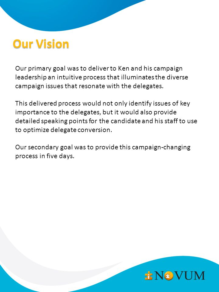 Our Vision Our primary goal was to deliver to Ken and his campaign leadership an intuitive process that illuminates the diverse campaign issues that resonate with the delegates.
