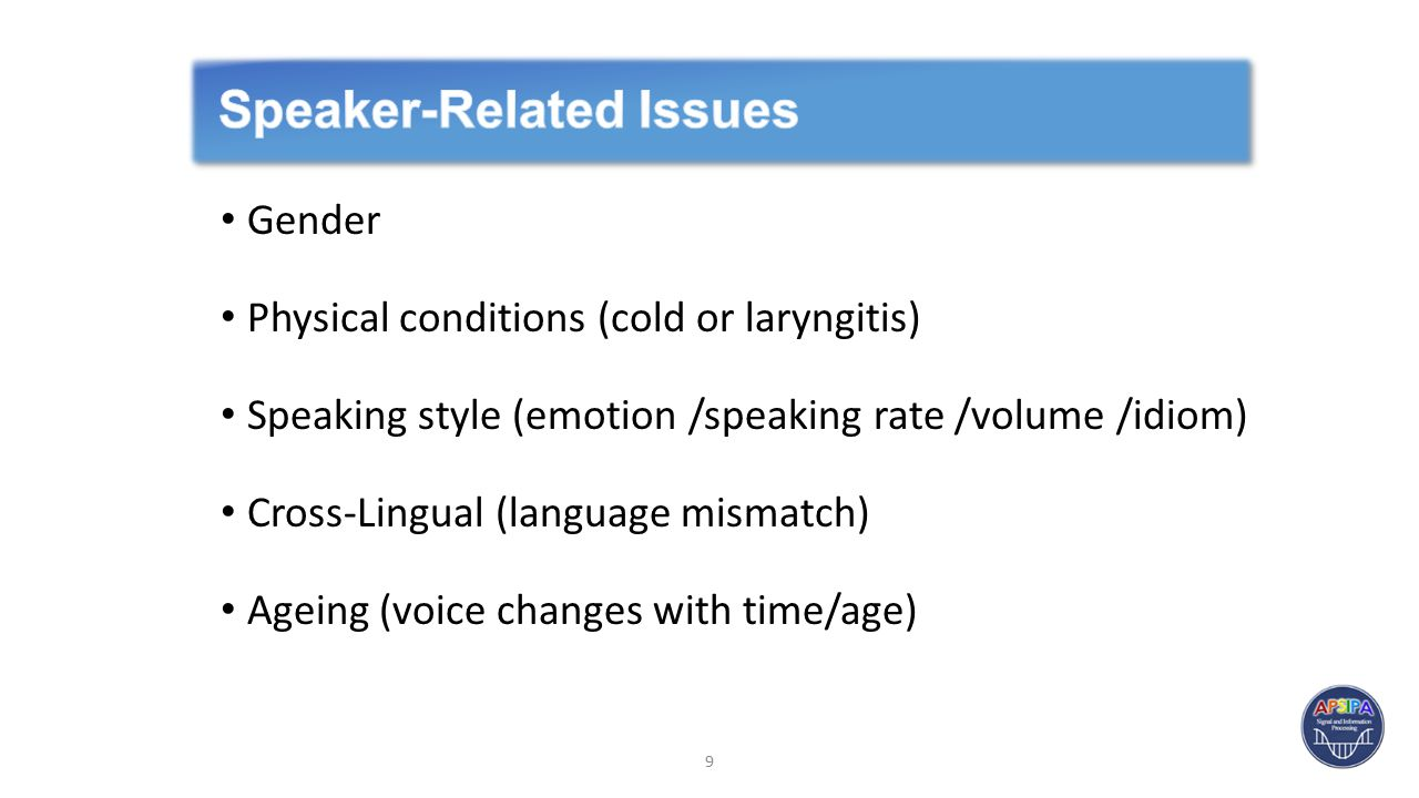 Gender Physical conditions (cold or laryngitis) Speaking style (emotion /speaking rate /volume /idiom) Cross-Lingual (language mismatch) Ageing (voice changes with time/age) 9