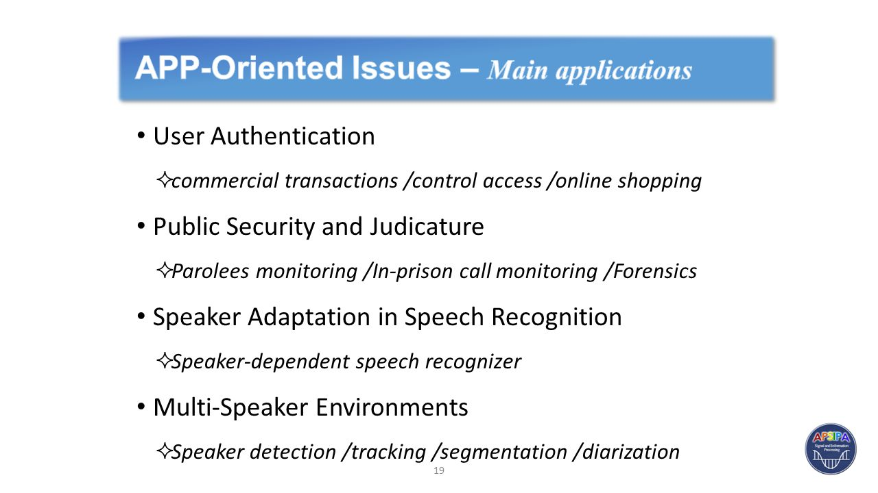User Authentication  commercial transactions /control access /online shopping Public Security and Judicature  Parolees monitoring /In-prison call monitoring /Forensics Speaker Adaptation in Speech Recognition  Speaker-dependent speech recognizer Multi-Speaker Environments  Speaker detection /tracking /segmentation /diarization 19