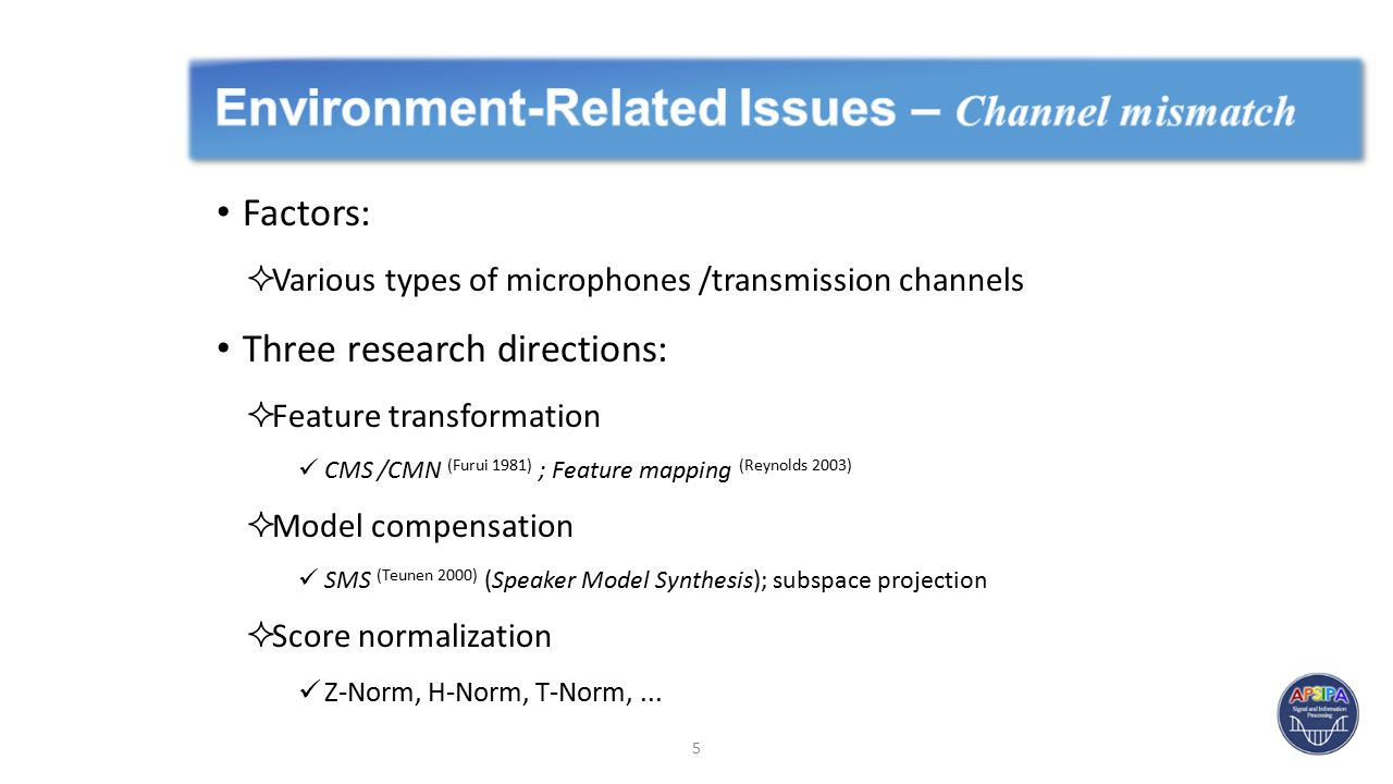 Factors:  Various types of microphones /transmission channels Three research directions:  Feature transformation CMS /CMN (Furui 1981) ; Feature mapping (Reynolds 2003)  Model compensation SMS (Teunen 2000) (Speaker Model Synthesis); subspace projection  Score normalization Z-Norm, H-Norm, T-Norm,...