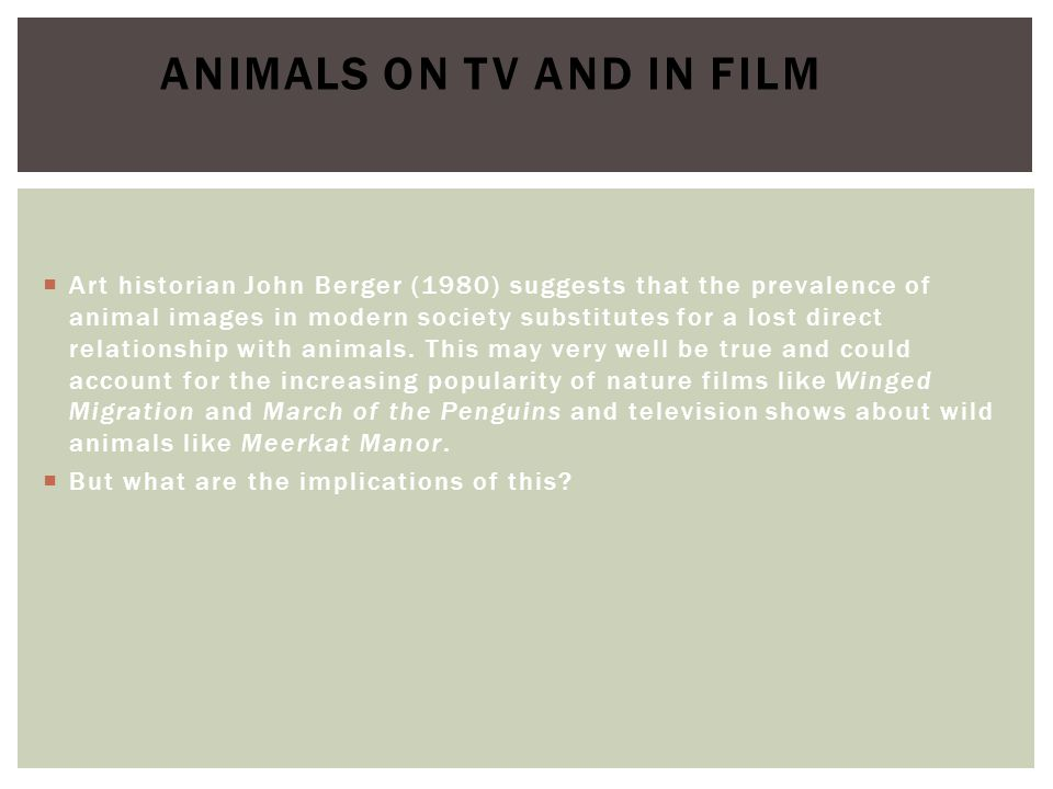  Art historian John Berger (1980) suggests that the prevalence of animal images in modern society substitutes for a lost direct relationship with ani
