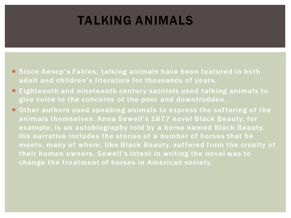  Since Aesop's Fables, talking animals have been featured in both adult and children's literature for thousands of years.  Eighteenth and nineteenth
