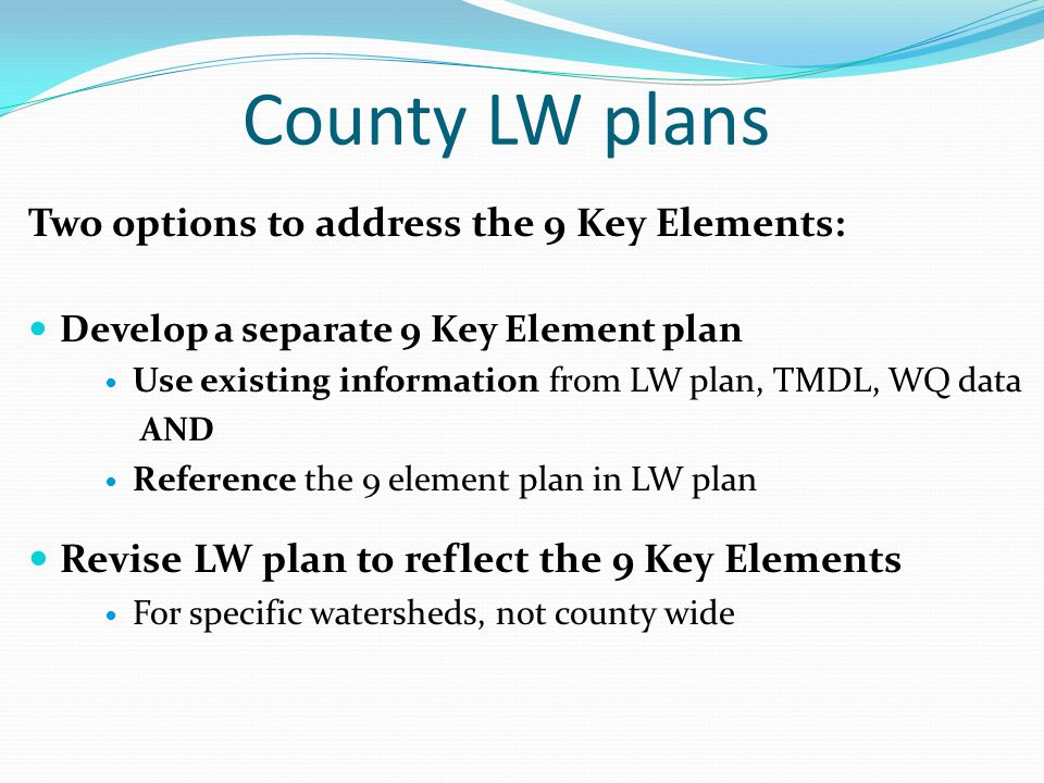 County LW plans Two options to address the 9 Key Elements: Develop a separate 9 Key Element plan Use existing information from LW plan, TMDL, WQ data AND Reference the 9 element plan in LW plan Revise LW plan to reflect the 9 Key Elements For specific watersheds, not county wide