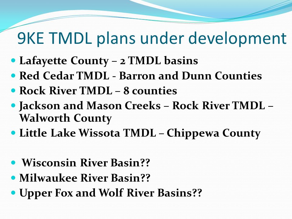 9KE TMDL plans under development Lafayette County – 2 TMDL basins Red Cedar TMDL - Barron and Dunn Counties Rock River TMDL – 8 counties Jackson and Mason Creeks – Rock River TMDL – Walworth County Little Lake Wissota TMDL – Chippewa County Wisconsin River Basin?.