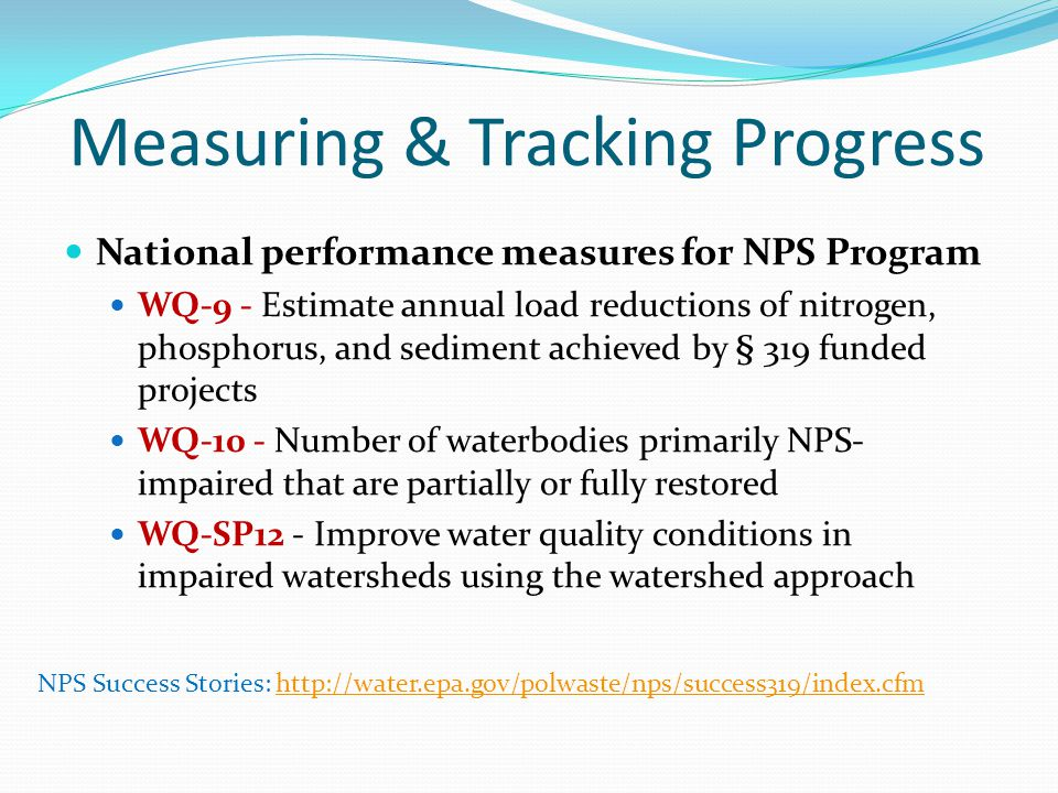 Measuring & Tracking Progress National performance measures for NPS Program WQ-9 - Estimate annual load reductions of nitrogen, phosphorus, and sediment achieved by § 319 funded projects WQ-10 - Number of waterbodies primarily NPS- impaired that are partially or fully restored WQ-SP12 - Improve water quality conditions in impaired watersheds using the watershed approach NPS Success Stories: http://water.epa.gov/polwaste/nps/success319/index.cfmhttp://water.epa.gov/polwaste/nps/success319/index.cfm