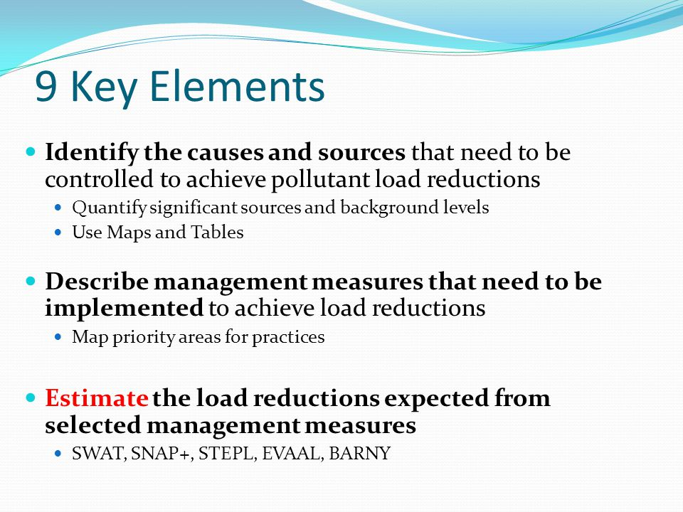 9 Key Elements Identify the causes and sources that need to be controlled to achieve pollutant load reductions Quantify significant sources and background levels Use Maps and Tables Describe management measures that need to be implemented to achieve load reductions Map priority areas for practices Estimate the load reductions expected from selected management measures SWAT, SNAP+, STEPL, EVAAL, BARNY