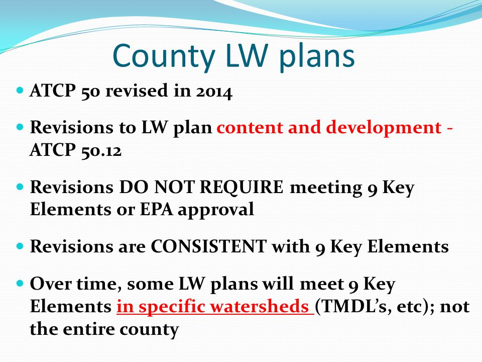 County LW plans ATCP 50 revised in 2014 Revisions to LW plan content and development - ATCP 50.12 Revisions DO NOT REQUIRE meeting 9 Key Elements or EPA approval Revisions are CONSISTENT with 9 Key Elements Over time, some LW plans will meet 9 Key Elements in specific watersheds (TMDL's, etc); not the entire county