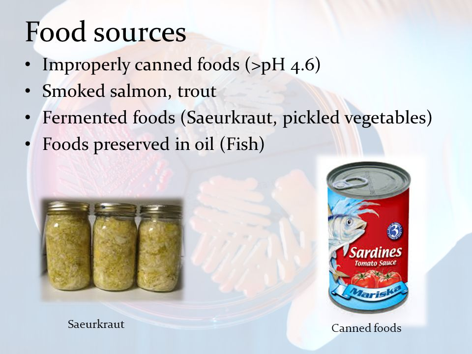 Food sources Improperly canned foods (>pH 4.6) Smoked salmon, trout Fermented foods (Saeurkraut, pickled vegetables) Foods preserved in oil (Fish) Saeurkraut Canned foods