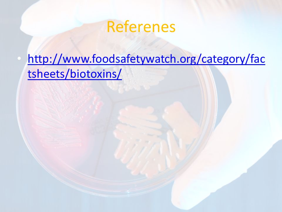Referenes http://www.foodsafetywatch.org/category/fac tsheets/biotoxins/ http://www.foodsafetywatch.org/category/fac tsheets/biotoxins/