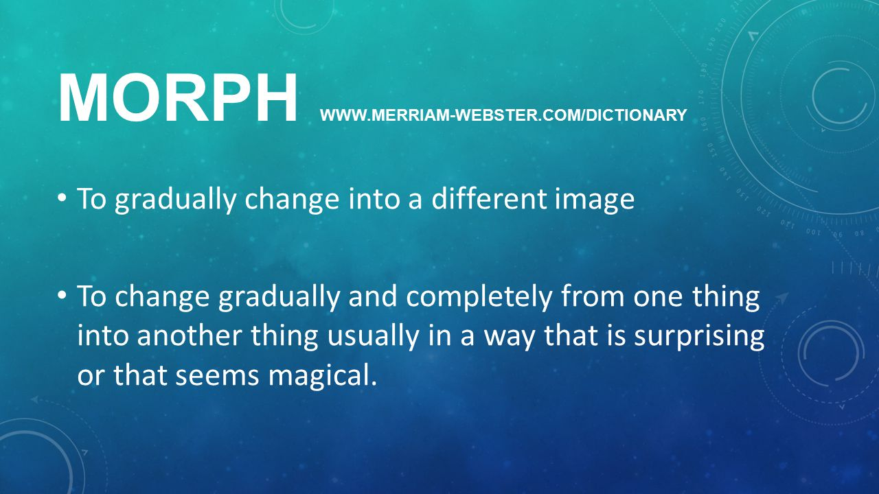 MORPH WWW.MERRIAM-WEBSTER.COM/DICTIONARY To gradually change into a different image To change gradually and completely from one thing into another thing usually in a way that is surprising or that seems magical.