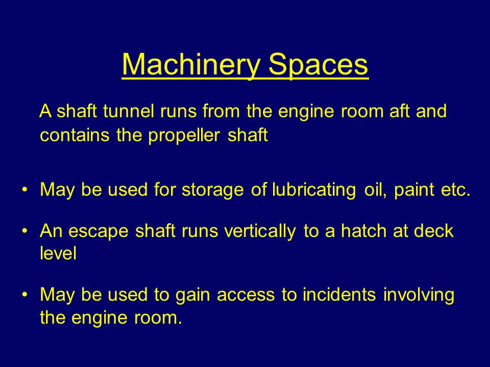 Machinery Spaces All modern ships have machinery spaces at different locations around the vessel; Engine room Steerage Auxiliary plant (fire pumps, ge