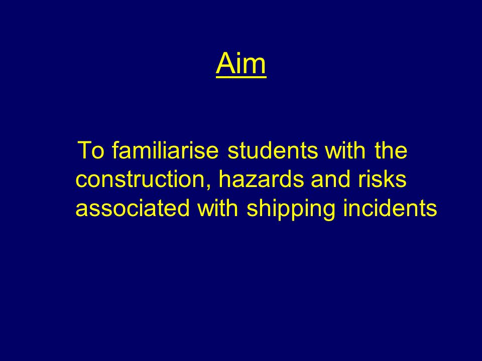 Aim To familiarise students with the construction, hazards and risks associated with shipping incidents